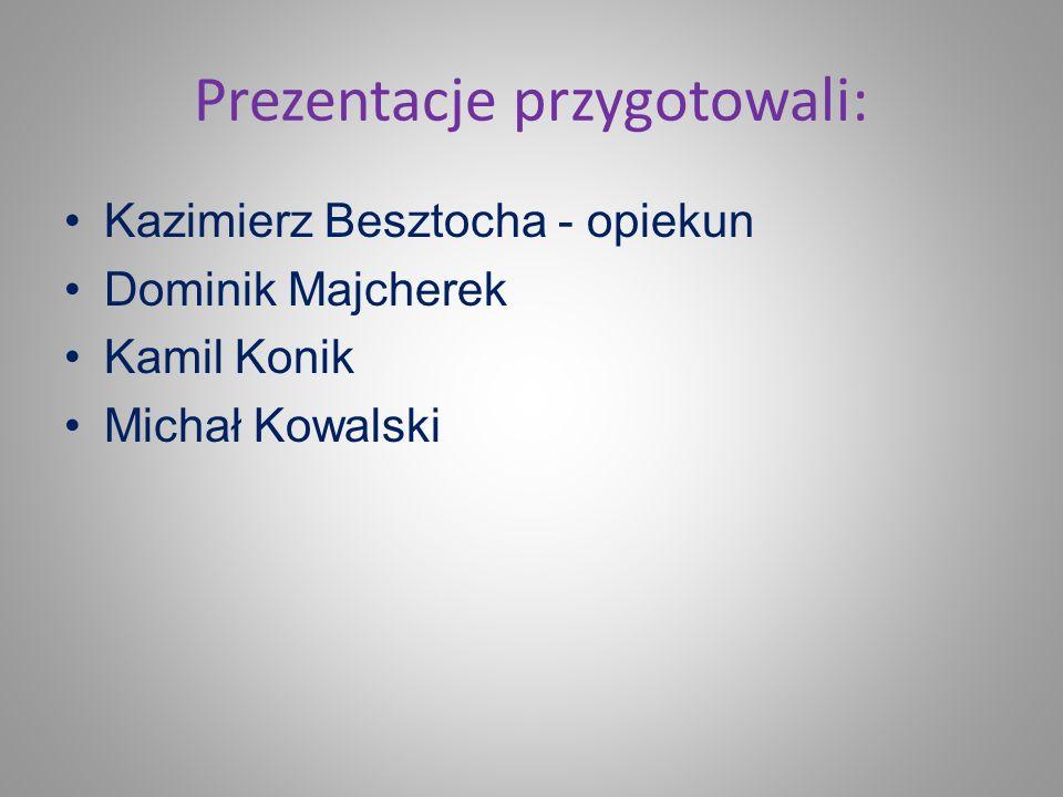 Prezentacje przygotowali: Kazimierz Besztocha - opiekun Dominik Majcherek Kamil Konik Michał Kowalski
