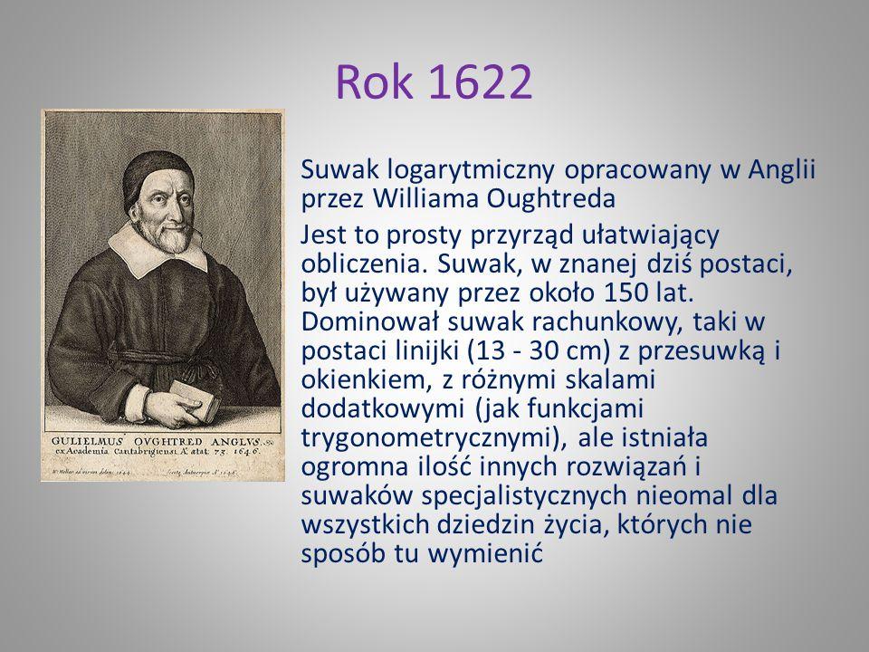 Rok 1622 Suwak logarytmiczny opracowany w Anglii przez Williama Oughtreda Jest to prosty przyrząd ułatwiający obliczenia.