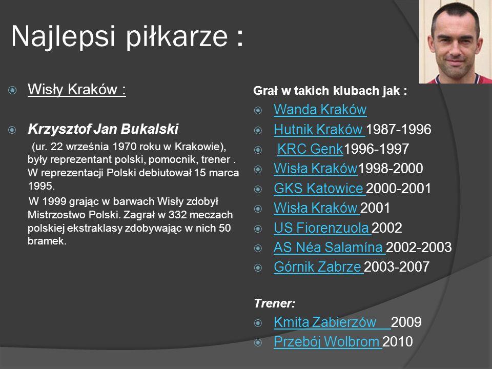 Najlepsi piłkarze : Wisły Kraków : Krzysztof Jan Bukalski (ur. 22 września 1970 roku w Krakowie), były reprezentant polski, pomocnik, trener. W reprez