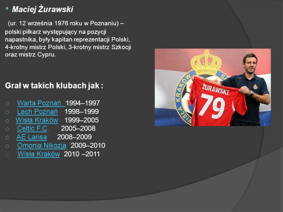 Maciej Żurawski (ur. 12 września 1976 roku w Poznaniu) – polski piłkarz występujący na pozycji napastnika, były kapitan reprezentacji Polski, 4-krotny