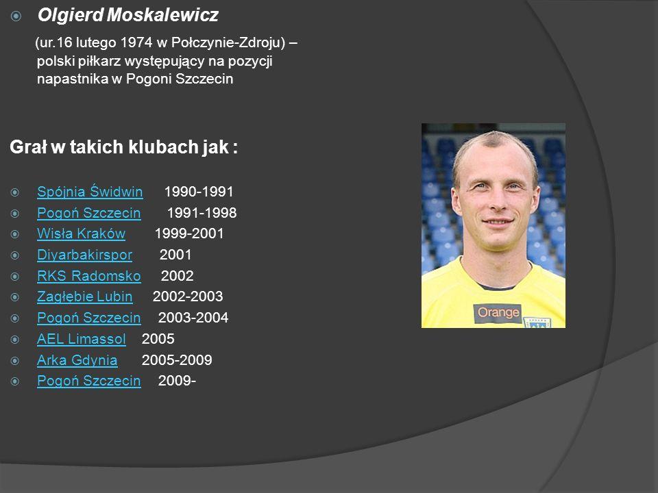 Olgierd Moskalewicz (ur.16 lutego 1974 w Połczynie-Zdroju) – polski piłkarz występujący na pozycji napastnika w Pogoni Szczecin Grał w takich klubach