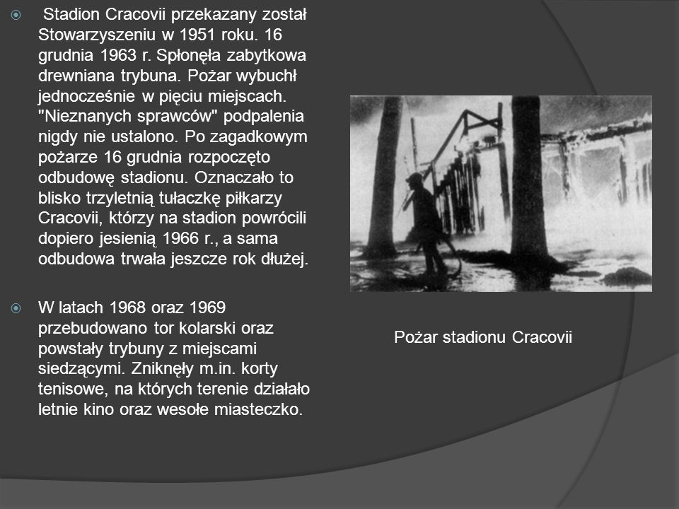 Stadion Cracovii przekazany został Stowarzyszeniu w 1951 roku. 16 grudnia 1963 r. Spłonęła zabytkowa drewniana trybuna. Pożar wybuchł jednocześnie w p