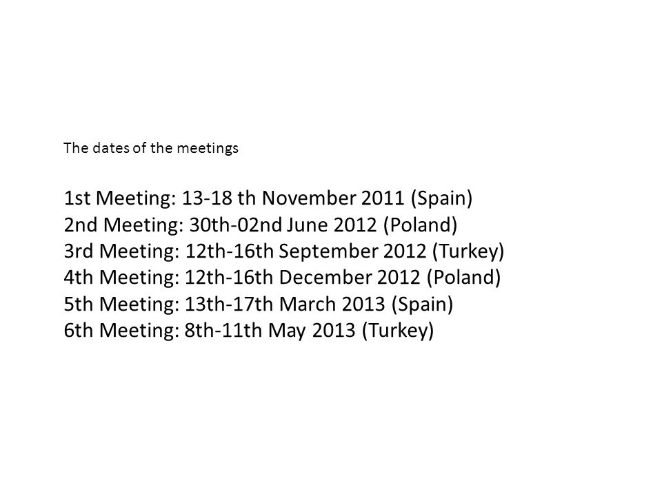The dates of the meetings 1st Meeting: 13-18 th November 2011 (Spain) 2nd Meeting: 30th-02nd June 2012 (Poland) 3rd Meeting: 12th-16th September 2012