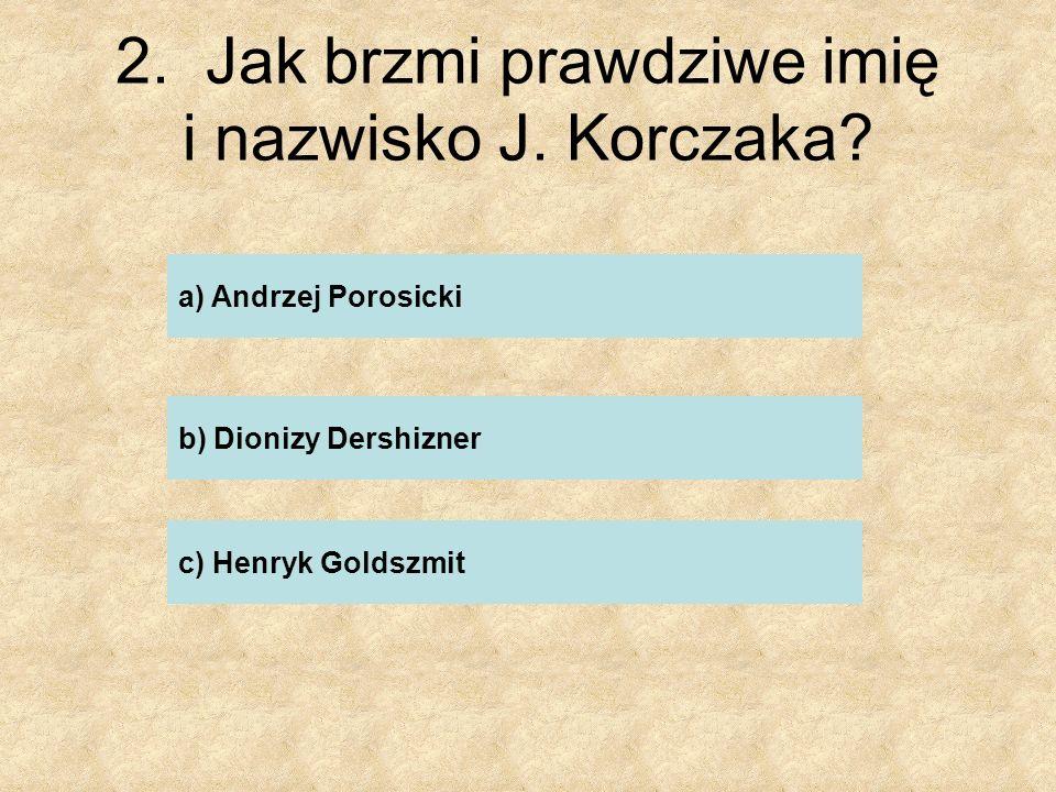 13.Jak potocznie nazywano Janusza Korczaka? ……………………………………………..