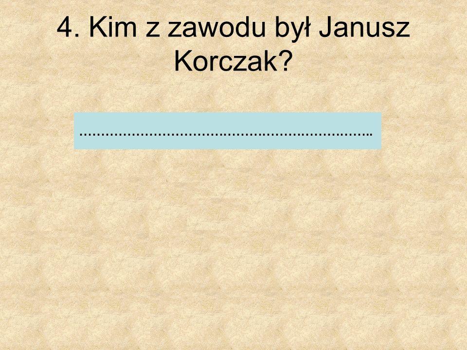 5. Kim z zawodu był ojciec Janusza Korczaka? a) Żołnierzem b) Lekarzem c) Adwokatem
