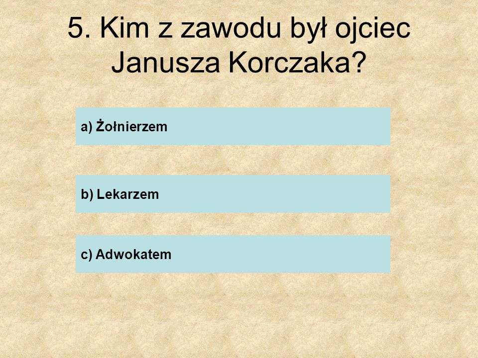 6. Ile miał lat Janusz Korczak, gdy umarł jego ojciec? a) 5 b) 12 c) 20