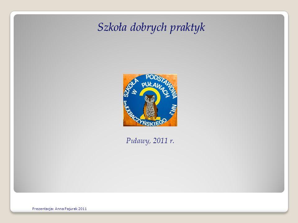 Szkoła dobrych praktyk Puławy, 2011 r. Prezentacja: Anna Pajurek 2011