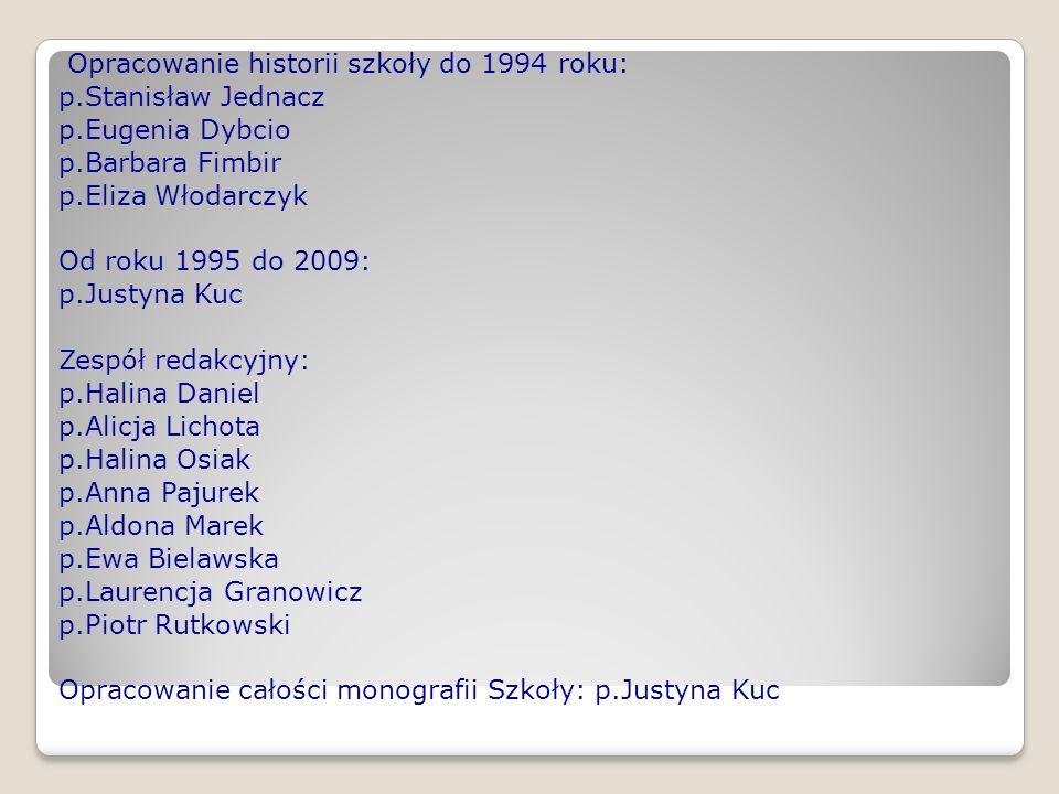 Opracowanie historii szkoły do 1994 roku: p.Stanisław Jednacz p.Eugenia Dybcio p.Barbara Fimbir p.Eliza Włodarczyk Od roku 1995 do 2009: p.Justyna Kuc