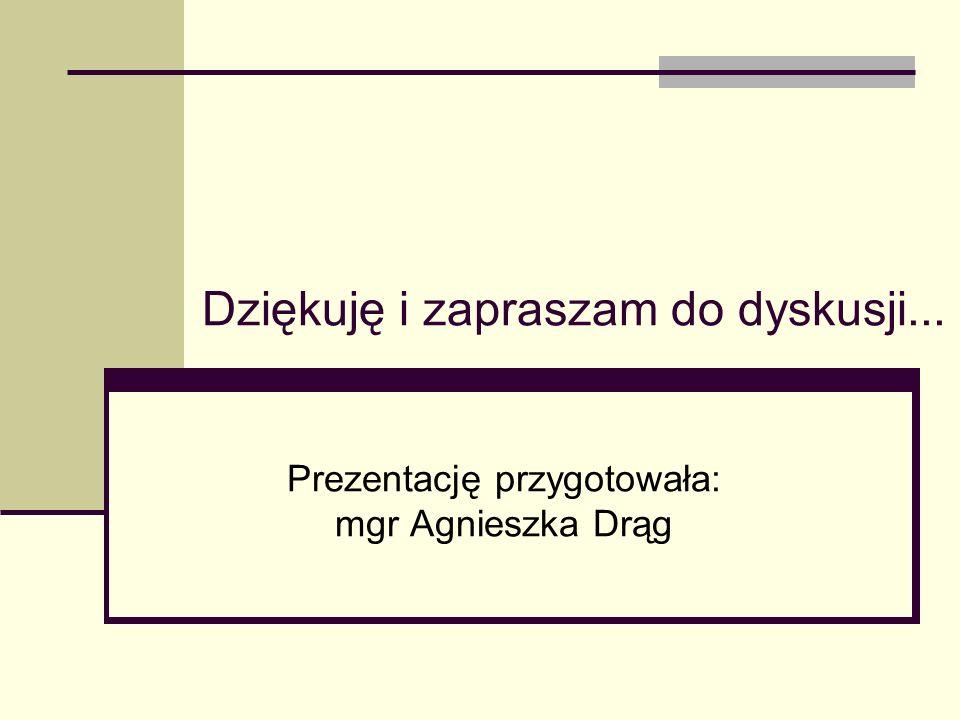Dziękuję i zapraszam do dyskusji... Prezentację przygotowała: mgr Agnieszka Drąg