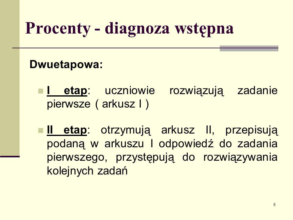 6 Procenty - diagnoza wstępna Dwuetapowa: I etap: uczniowie rozwiązują zadanie pierwsze ( arkusz I ) II etap: otrzymują arkusz II, przepisują podaną w