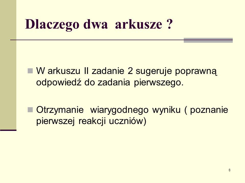 8 Dlaczego dwa arkusze ? W arkuszu II zadanie 2 sugeruje poprawną odpowiedź do zadania pierwszego. Otrzymanie wiarygodnego wyniku ( poznanie pierwszej