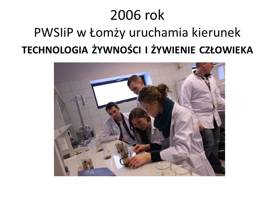 2006 rok PWSIiP w Łomży uruchamia kierunek TECHNOLOGIA ŻYWNOŚCI I ŻYWIENIE CZŁOWIEKA