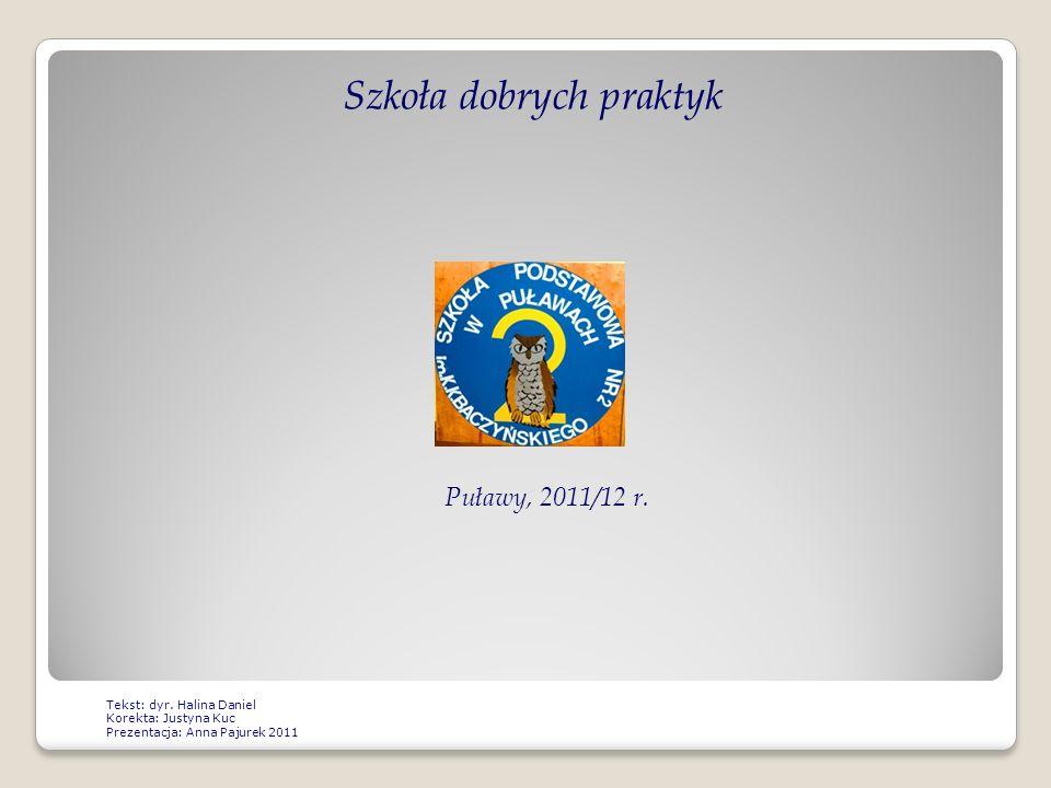 Szkoła dobrych praktyk Puławy, 2011/12 r. Tekst: dyr. Halina Daniel Korekta: Justyna Kuc Prezentacja: Anna Pajurek 2011