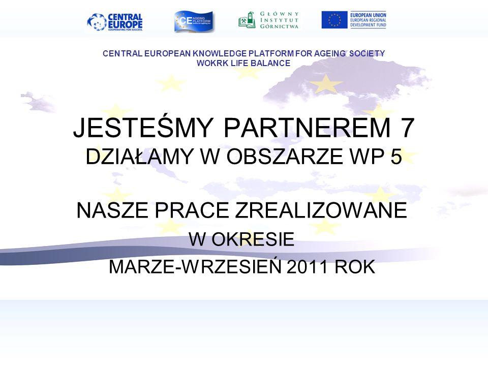JESTEŚMY PARTNEREM 7 DZIAŁAMY W OBSZARZE WP 5 NASZE PRACE ZREALIZOWANE W OKRESIE MARZE-WRZESIEŃ 2011 ROK CENTRAL EUROPEAN KNOWLEDGE PLATFORM FOR AGEING SOCIETY WOKRK LIFE BALANCE
