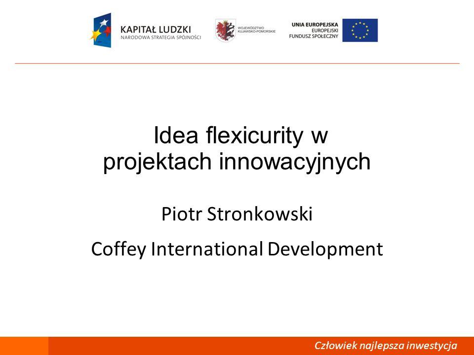 Człowiek – najlepsza inwestycja Idea flexicurity w projektach innowacyjnych Piotr Stronkowski Coffey International Development Człowiek najlepsza inwe