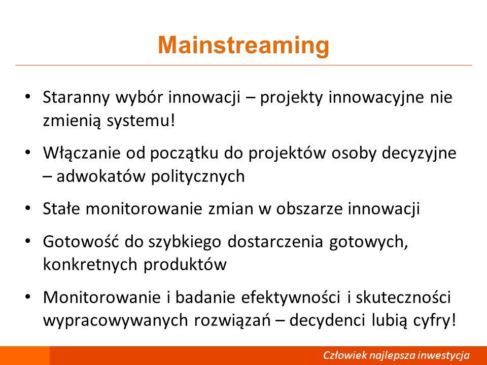 Człowiek – najlepsza inwestycja Mainstreaming Staranny wybór innowacji – projekty innowacyjne nie zmienią systemu! Włączanie od początku do projektów