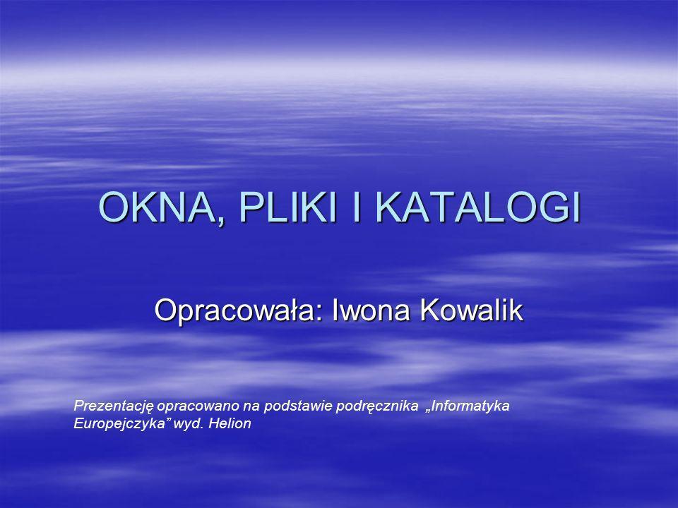 OKNA, PLIKI I KATALOGI Opracowała: Iwona Kowalik Prezentację opracowano na podstawie podręcznika Informatyka Europejczyka wyd. Helion