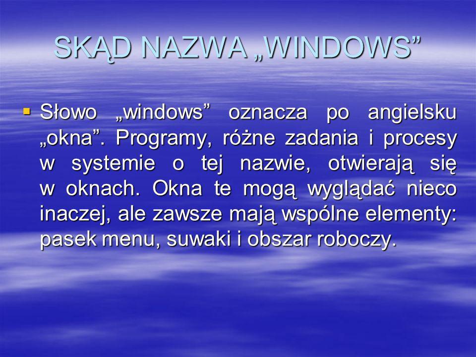 SKĄD NAZWA WINDOWS Słowo windows oznacza po angielsku okna. Programy, różne zadania i procesy w systemie o tej nazwie, otwierają się w oknach. Okna te