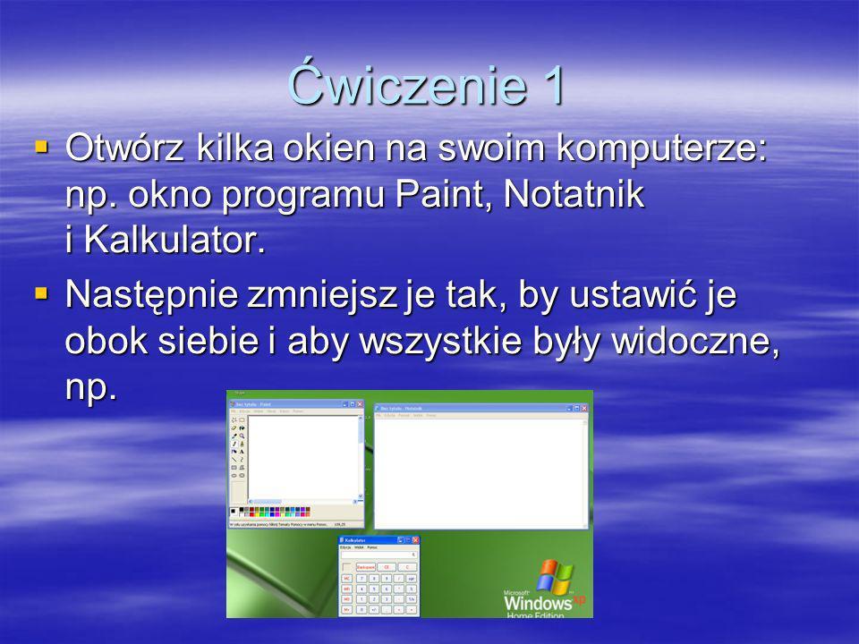 Ćwiczenie 1 Otwórz kilka okien na swoim komputerze: np. okno programu Paint, Notatnik i Kalkulator. Otwórz kilka okien na swoim komputerze: np. okno p