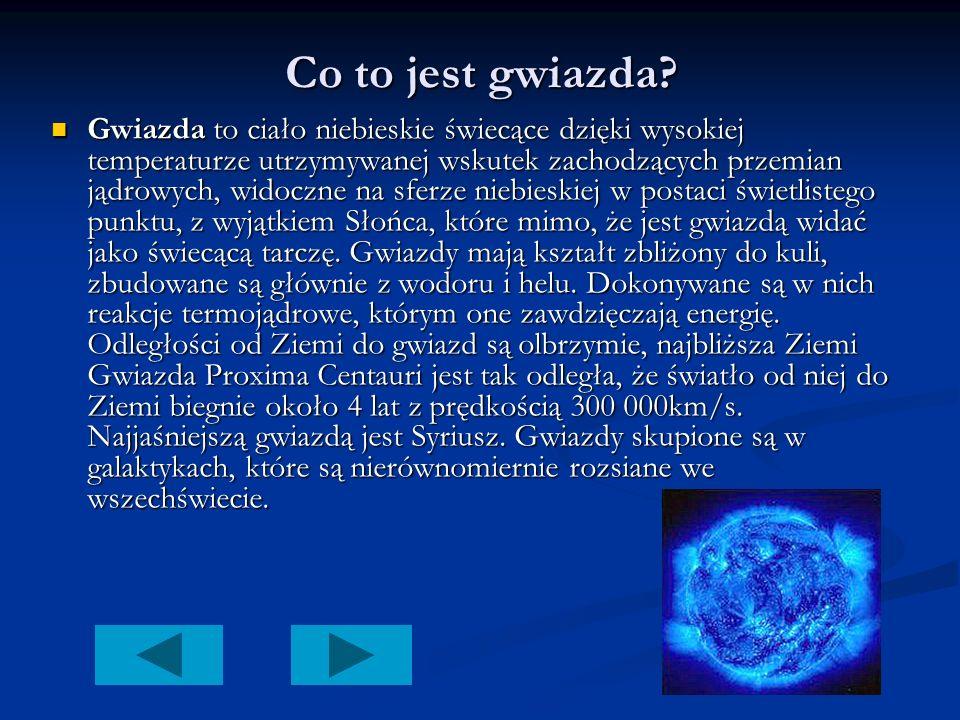 Co to jest gwiazda? Gwiazda to ciało niebieskie świecące dzięki wysokiej temperaturze utrzymywanej wskutek zachodzących przemian jądrowych, widoczne n