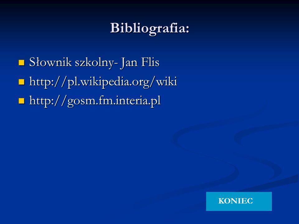 Bibliografia: Słownik szkolny- Jan Flis Słownik szkolny- Jan Flis http://pl.wikipedia.org/wiki http://pl.wikipedia.org/wiki http://gosm.fm.interia.pl