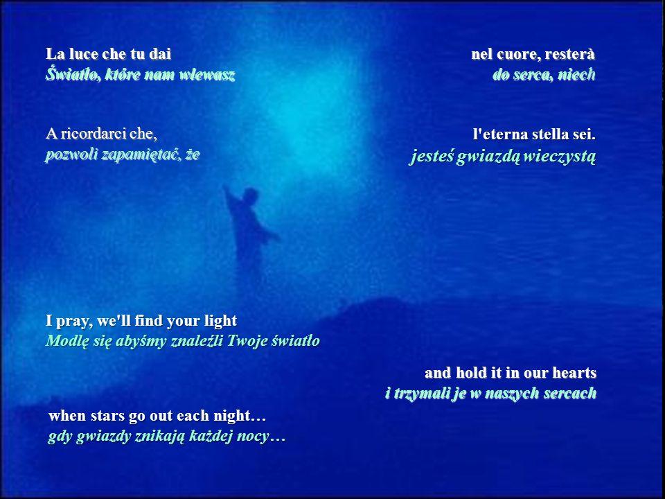 La luce che tu dai Światło, które nam wlewasz nel cuore, resterà do serca, niech A ricordarci che, pozwoli zapamiętać, że l eterna stella sei.