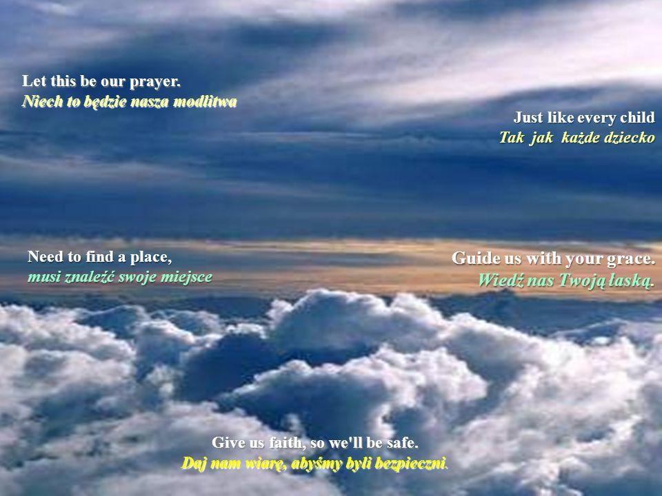 La forza che ci dai Siła, która daje We ask that life be kind Prosimy, żeby życie było dobre E' il desierio che każdemu z nas pragnienie And watch us