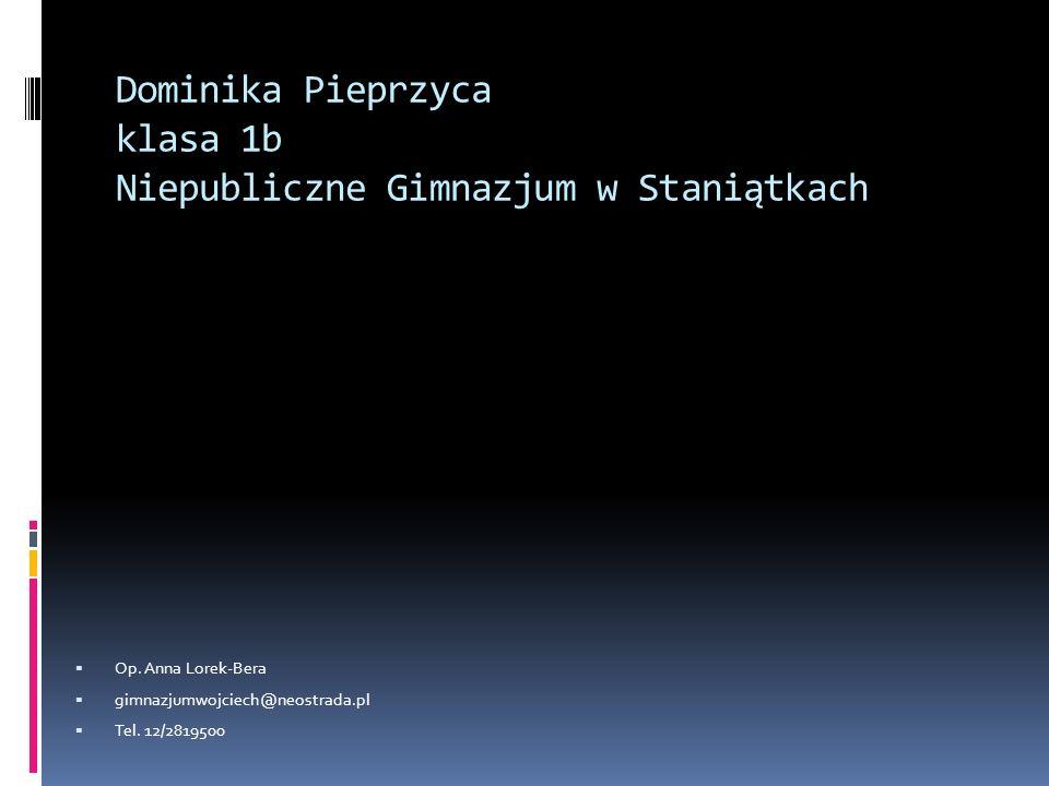 Dominika Pieprzyca klasa 1b Niepubliczne Gimnazjum w Staniątkach Op. Anna Lorek-Bera gimnazjumwojciech@neostrada.pl Tel. 12/2819500