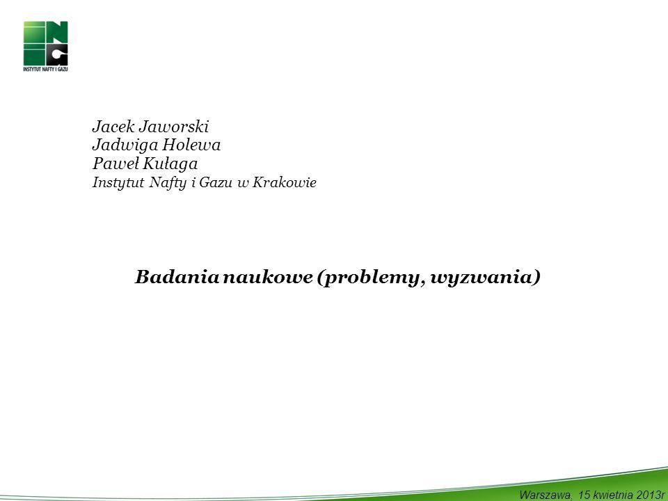 Jacek Jaworski Jadwiga Holewa Paweł Kułaga Instytut Nafty i Gazu w Krakowie Badania naukowe (problemy, wyzwania) Warszawa, 15 kwietnia 2013r