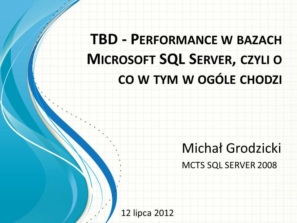 TBD - P ERFORMANCE W BAZACH M ICROSOFT SQL S ERVER, CZYLI O CO W TYM W OGÓLE CHODZI Michał Grodzicki MCTS SQL SERVER 2008 12 lipca 2012