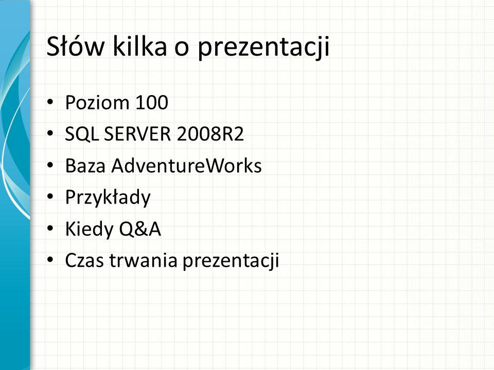 Słów kilka o prezentacji Poziom 100 SQL SERVER 2008R2 Baza AdventureWorks Przykłady Kiedy Q&A Czas trwania prezentacji
