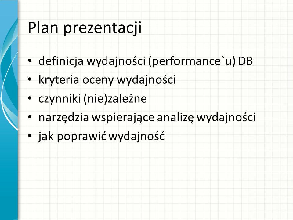 Plan prezentacji definicja wydajności (performance`u) DB kryteria oceny wydajności czynniki (nie)zależne narzędzia wspierające analizę wydajności jak poprawić wydajność