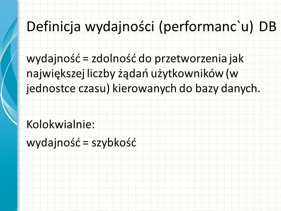 Definicja wydajności (performanc`u) DB wydajność = zdolność do przetworzenia jak największej liczby żądań użytkowników (w jednostce czasu) kierowanych do bazy danych.
