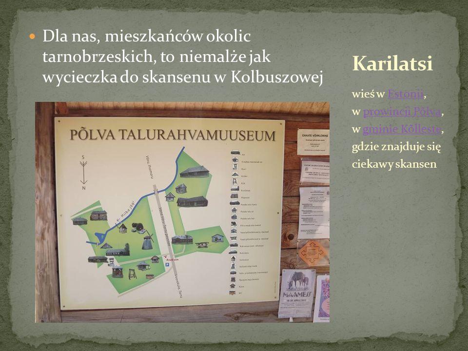 Dla nas, mieszkańców okolic tarnobrzeskich, to niemalże jak wycieczka do skansenu w Kolbuszowej wieś w Estonii, w prowincji Põlva, w gminie Kõlleste, gdzie znajduje się ciekawy skansenEstoniiprowincji Põlvagminie Kõlleste