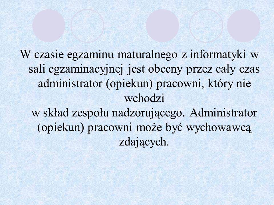 W czasie egzaminu maturalnego z informatyki w sali egzaminacyjnej jest obecny przez cały czas administrator (opiekun) pracowni, który nie wchodzi w skład zespołu nadzorującego.