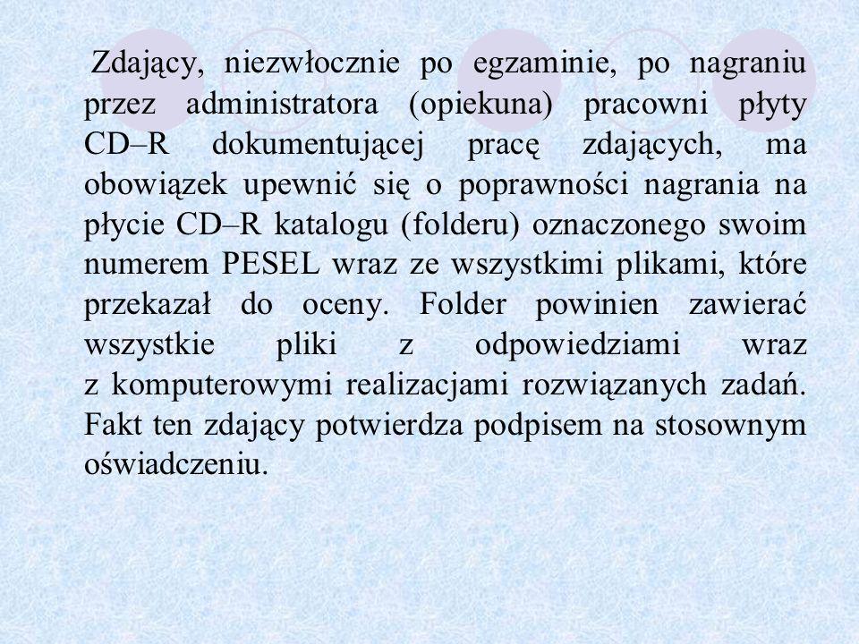 Zdający, niezwłocznie po egzaminie, po nagraniu przez administratora (opiekuna) pracowni płyty CD–R dokumentującej pracę zdających, ma obowiązek upewnić się o poprawności nagrania na płycie CD–R katalogu (folderu) oznaczonego swoim numerem PESEL wraz ze wszystkimi plikami, które przekazał do oceny.