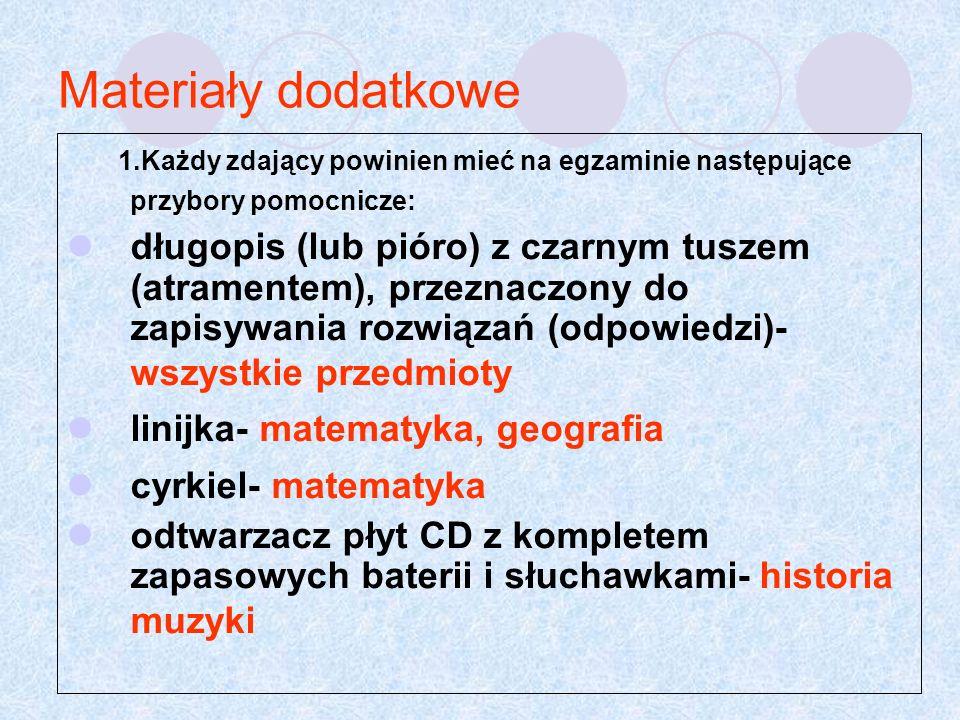Materiały dodatkowe 1.Każdy zdający powinien mieć na egzaminie następujące przybory pomocnicze: długopis (lub pióro) z czarnym tuszem (atramentem), przeznaczony do zapisywania rozwiązań (odpowiedzi)- wszystkie przedmioty linijka- matematyka, geografia cyrkiel- matematyka odtwarzacz płyt CD z kompletem zapasowych baterii i słuchawkami- historia muzyki
