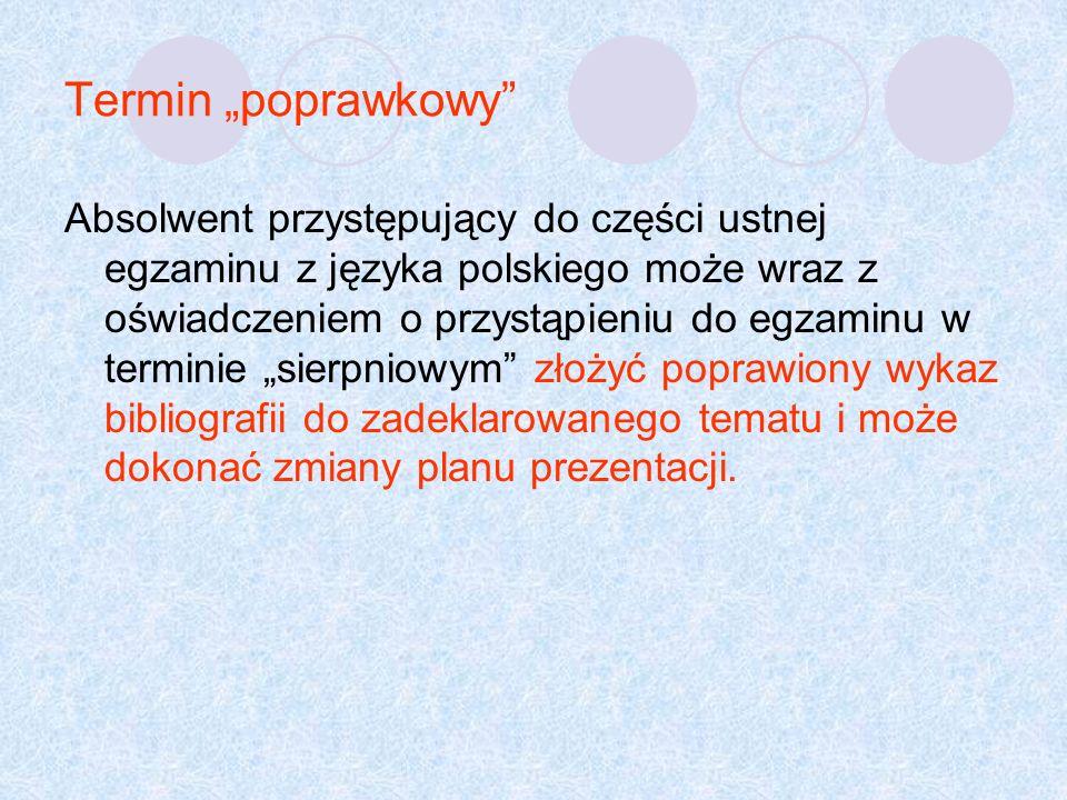 Termin poprawkowy Absolwent przystępujący do części ustnej egzaminu z języka polskiego może wraz z oświadczeniem o przystąpieniu do egzaminu w terminie sierpniowym złożyć poprawiony wykaz bibliografii do zadeklarowanego tematu i może dokonać zmiany planu prezentacji.