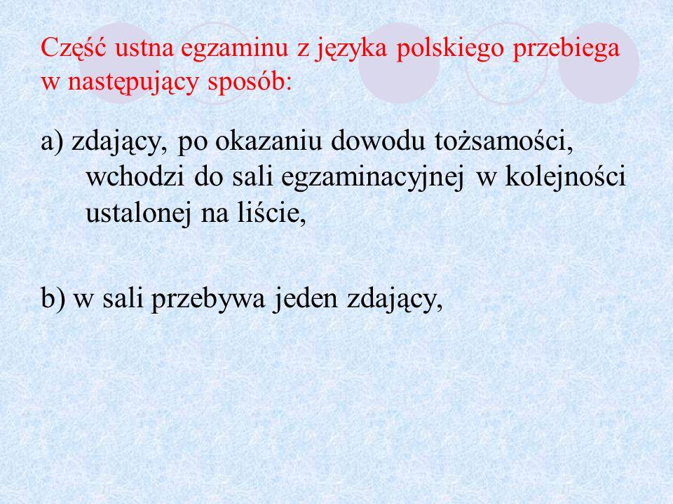 Część ustna egzaminu z języka polskiego przebiega w następujący sposób: a) zdający, po okazaniu dowodu tożsamości, wchodzi do sali egzaminacyjnej w kolejności ustalonej na liście, b) w sali przebywa jeden zdający,