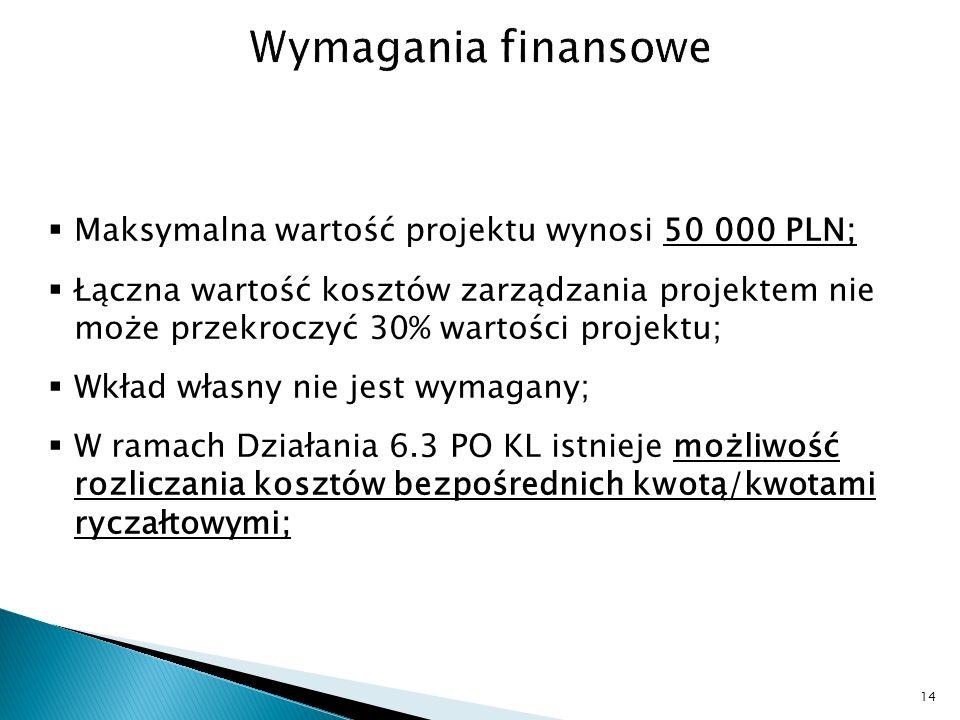 Maksymalna wartość projektu wynosi 50 000 PLN; Łączna wartość kosztów zarządzania projektem nie może przekroczyć 30% wartości projektu; Wkład własny nie jest wymagany; W ramach Działania 6.3 PO KL istnieje możliwość rozliczania kosztów bezpośrednich kwotą/kwotami ryczałtowymi; 14