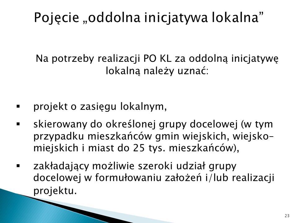 Na potrzeby realizacji PO KL za oddolną inicjatywę lokalną należy uznać: projekt o zasięgu lokalnym, skierowany do określonej grupy docelowej (w tym przypadku mieszkańców gmin wiejskich, wiejsko– miejskich i miast do 25 tys.