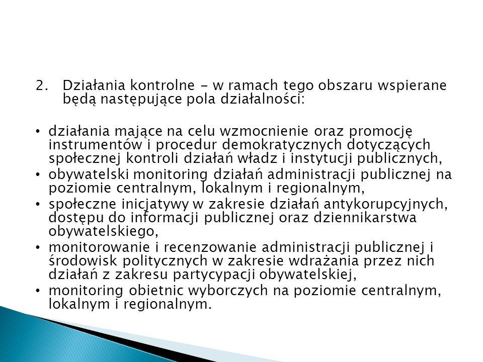 2.Działania kontrolne - w ramach tego obszaru wspierane będą następujące pola działalności: działania mające na celu wzmocnienie oraz promocję instrumentów i procedur demokratycznych dotyczących społecznej kontroli działań władz i instytucji publicznych, obywatelski monitoring działań administracji publicznej na poziomie centralnym, lokalnym i regionalnym, społeczne inicjatywy w zakresie działań antykorupcyjnych, dostępu do informacji publicznej oraz dziennikarstwa obywatelskiego, monitorowanie i recenzowanie administracji publicznej i środowisk politycznych w zakresie wdrażania przez nich działań z zakresu partycypacji obywatelskiej, monitoring obietnic wyborczych na poziomie centralnym, lokalnym i regionalnym.