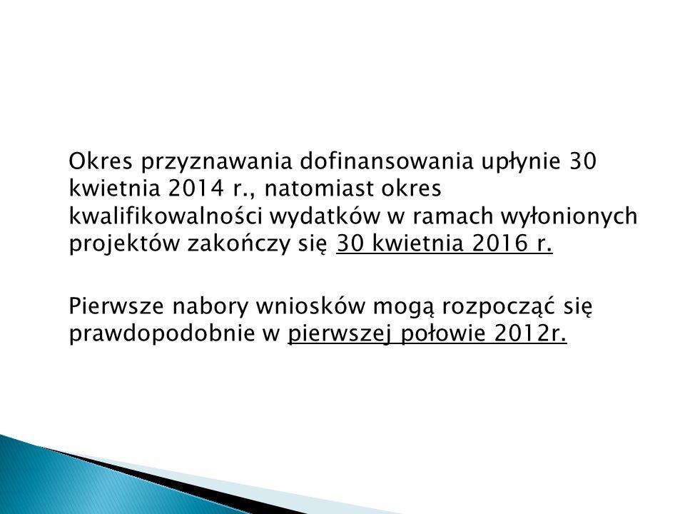 Okres przyznawania dofinansowania upłynie 30 kwietnia 2014 r., natomiast okres kwalifikowalności wydatków w ramach wyłonionych projektów zakończy się 30 kwietnia 2016 r.