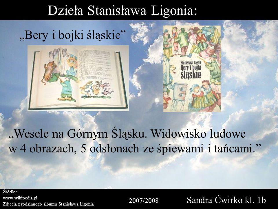 2007/2008 Sandra Ćwirko kl. 1b Źródło: www.wikipedia.pl Zdjęcia z rodzinnego albumu Stanisława Ligonia Dzieła Stanisława Ligonia: Bery i bojki śląskie