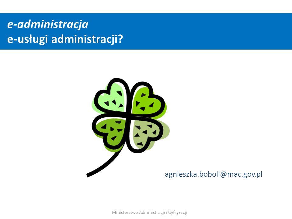 agnieszka.boboli@mac.gov.pl e-administracja e-usługi administracji? Ministerstwo Administracji i Cyfryzacji