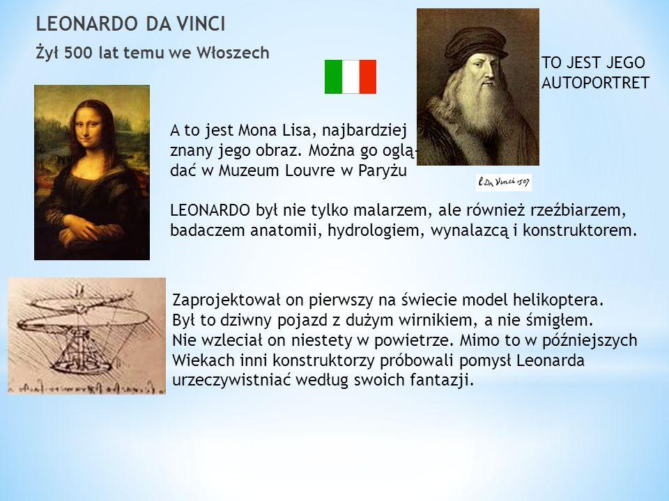 LEONARDO DA VINCI Żył 500 lat temu we Włoszech TO JEST JEGO AUTOPORTRET A to jest Mona Lisa, najbardziej znany jego obraz. Można go oglą- dać w Muzeum