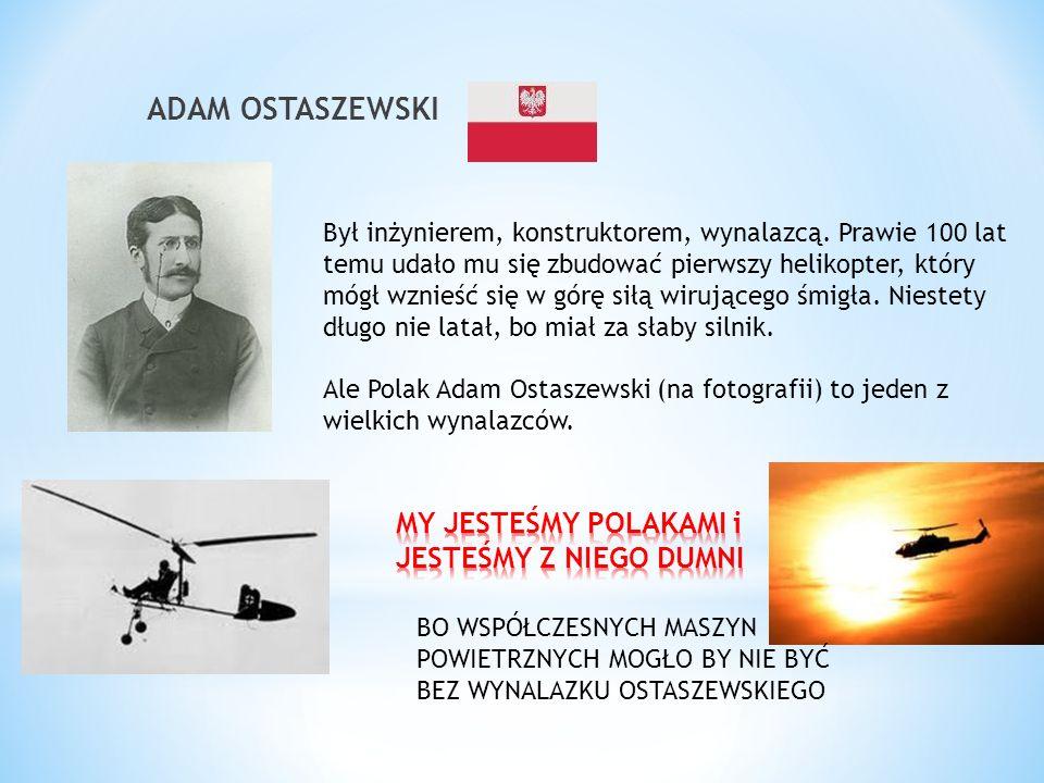 ADAM OSTASZEWSKI Był inżynierem, konstruktorem, wynalazcą. Prawie 100 lat temu udało mu się zbudować pierwszy helikopter, który mógł wznieść się w gór