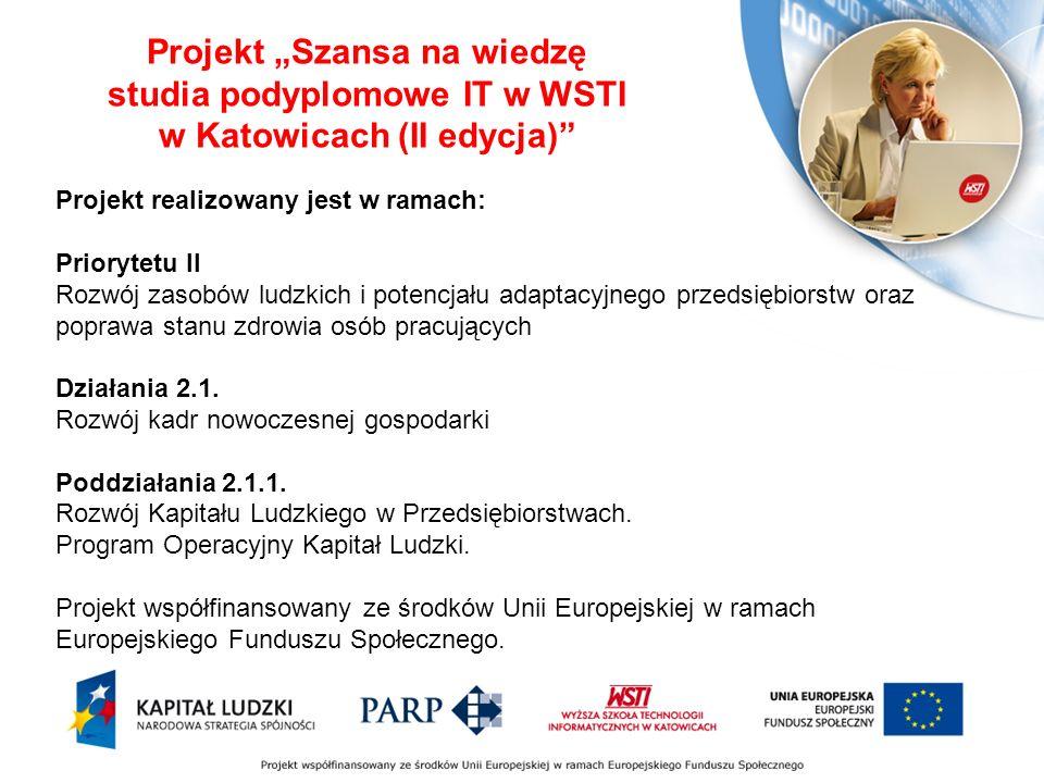 Projekt Szansa na wiedzę studia podyplomowe IT w WSTI w Katowicach (II edycja) Projekt realizowany jest w ramach: Priorytetu II Rozwój zasobów ludzkich i potencjału adaptacyjnego przedsiębiorstw oraz poprawa stanu zdrowia osób pracujących Działania 2.1.