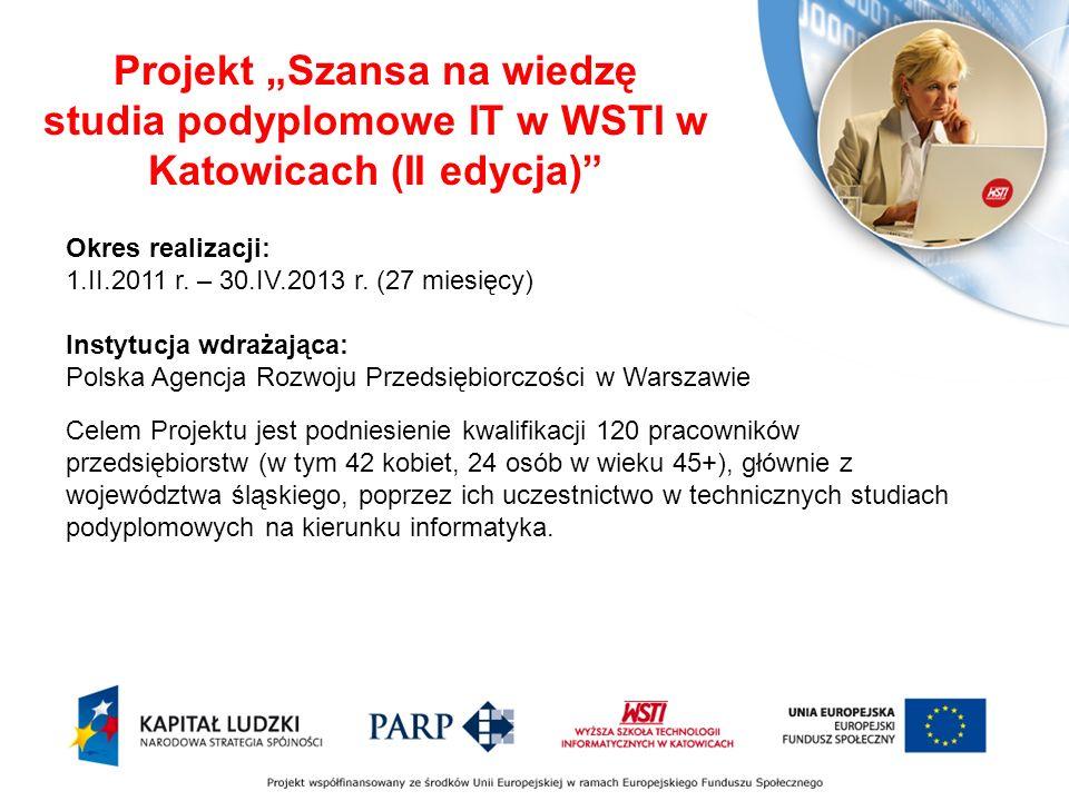 Projekt Szansa na wiedzę studia podyplomowe IT w WSTI w Katowicach (II edycja) Okres realizacji: 1.II.2011 r.