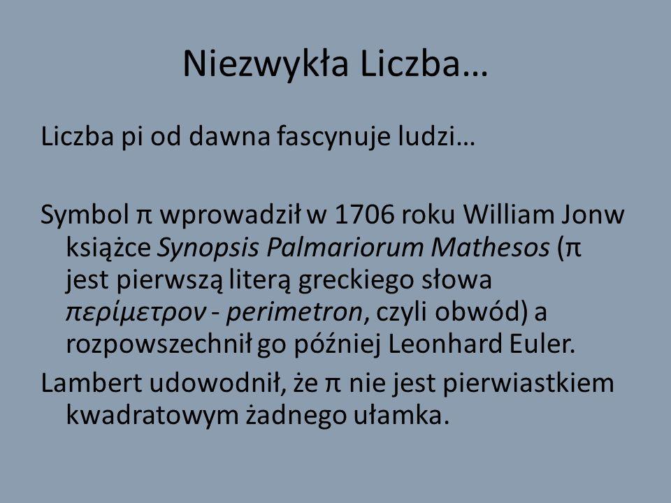 Niezwykła Liczba… Liczba pi od dawna fascynuje ludzi… Symbol π wprowadził w 1706 roku William Jonw książce Synopsis Palmariorum Mathesos (π jest pierwszą literą greckiego słowa περίμετρον - perimetron, czyli obwód) a rozpowszechnił go później Leonhard Euler.